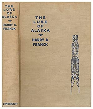 Hardcover The Lure of Alaska, by Harry A. Franck, Accompanied by Harry A. Franck, Jr. with 100 Reproductions of Photographs, Most of Them Taken by the Author Book