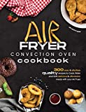 Air Fryer Convection Oven Cookbook: 300 Easy and Effortless Quality Recipes to Cook, Bake and Grill...