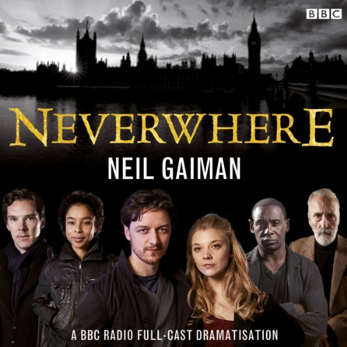 Neverwhere     A BBC Radio Full-Cast Dramatisation              By:                                                                                                                                 Neil Gaiman                               Narrated by:                                                                                                                                 Christopher Lee,                                                                                        James McAvoy,                                                                                        Natalie Dormer,                   and others                 Length: 3 hrs and 48 mins     4,631 ratings     Overall 4.5