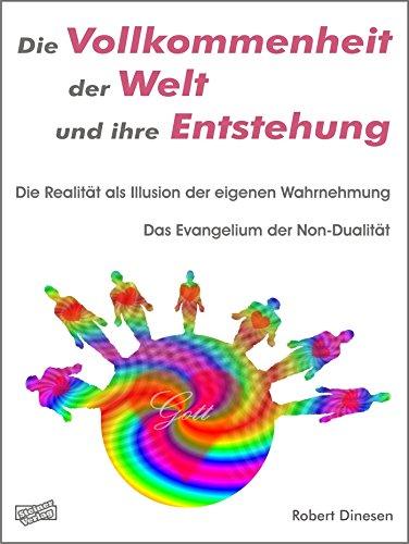 Die Vollkommenheit der Welt und ihre Entstehung. Die Realität als Illusion der eigenen Wahrnehmung.: Das Evangelium der Non-Dualität