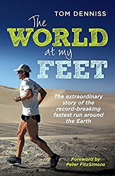 The World At My Feet: The extraordinary story of the record-breaking fastest run around the Earth by [Tom Denniss, Peter FitzSimons]