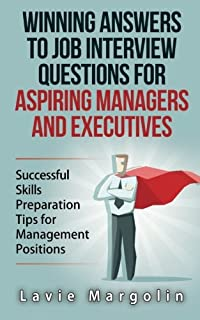 Winning Answers to Job Interview Questions for Aspiring Managers and Executives: Successful Skills Preparation Tips for Ma...