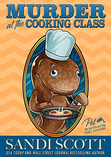 Murder at the Cooking Class: Pet Portraits Cozy Mystery Book 13 (A Pet Portraits Cozy Mystery) by [Sandi Scott]