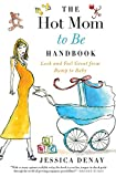 The Hot Mom to Be Handbook: Look and Feel Great from Bump to Baby
