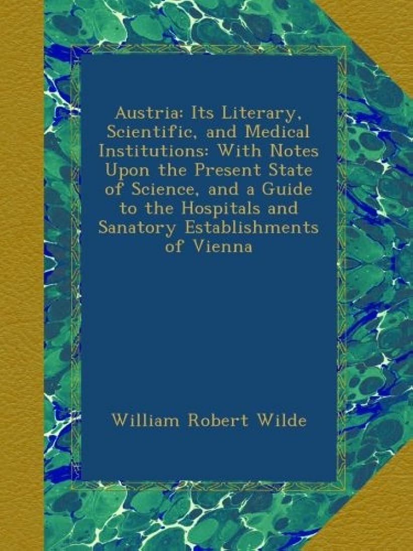 言語スチュワードゴミ箱を空にするAustria: Its Literary, Scientific, and Medical Institutions: With Notes Upon the Present State of Science, and a Guide to the Hospitals and Sanatory Establishments of Vienna