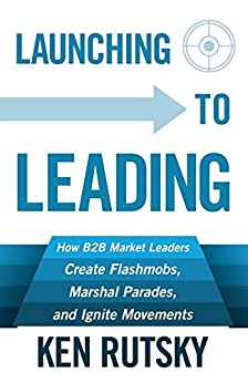 Launching to Leading: How B2B Market Leaders Create Flashmobs, Marshal Parades and Ignite Movements by [Ken Rutsky]