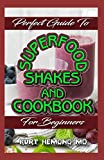 Perfect Guide To Superfood Shakes and Cookbook For Beginners: Going Beyond Smoothies to Craft Whole-Food Super Shakes to Enhance Natural Immunity, Hormonal Balance, Strength, and Beauty