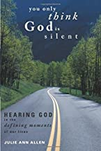 You Only Think God Is Silent: Hearing God in the Defining Moments of Our Lives