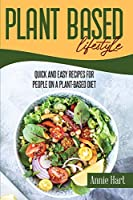 Plant Based Lifestyle: Quick And Easy Recipes For People On A Plant-Based Diet