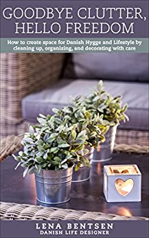 Goodbye Clutter, Hello Freedom: How to create space for Danish Hygge and Lifestyle by cleaning up, organizing and decorating with care (Danish Hygge & Lifestyle Book 1) by [Lena Bentsen]