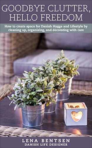 Goodbye Clutter, Hello Freedom: How to create space for Danish Hygge and...