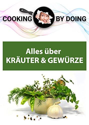 Alles über Kräuter & Gewürze: Grundwissen und Warenkunde (Cooking by Doing)