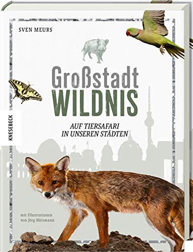 Großstadt Wildnis: Auf Tiersafari in unseren Städten. Fotografien wilder Tiere in den Großstädten Deutschlands. Mit Tipps zur Naturbeobachtung