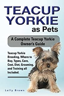 Teacup Yorkie as Pets: Teacup Yorkie Breeding, Where to Buy, Types, Care, Cost, Diet, Grooming, and Training all Included. A Complete Teacup Yorkie Owner's Guide