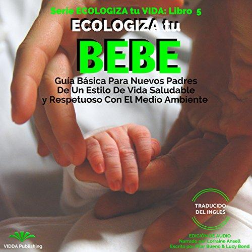 ECOLOGIZA tu BEBE: Guía Básica Para Nuevos Padres De Un Estilo De Vida Saludable y Respetuoso Con El Medio Ambiente (ECOLOGIZA tu VIDA nº 5) Audiobook By Pilar Bueno, Lucy Bond cover art