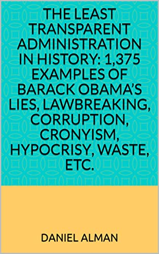 The Least Transparent Administration in History: 1,375 examples of Barack Obama's lies, lawbreaking, corruption, cronyism, hypocrisy, waste, etc.