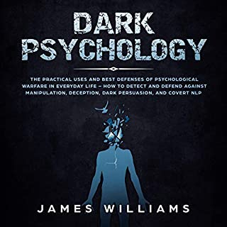 Dark Psychology     The Practical Uses and Best Defenses of Psychological Warfare in Everyday Life: How to Detect and Defend Against Manipulation, Deception, Dark Persuasion, and Covert NLP              Written by:                                                                                                                                 James W. Williams                               Narrated by:                                                                                                                                 Sam Slydell                      Length: 3 hrs and 14 mins     Not rated yet     Overall 0.0