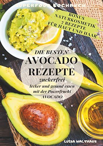 Avocado Rezepte: Superfood Kochbuch - Die besten Avocado Rezepte - zuckerfrei, lecker und gesund essen mit der Powerfrucht Avocado + Bonus 7 Naturkosmetik-Rezepte