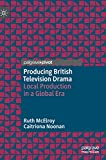Producing British Television Drama: Local Production in a Global Era - Ruth McElroy