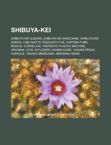 Shibuya-Kei: Pizzicato Five, Cibo Matto, Momus, Captain Funk, Cornelius, Fantastic Plastic Machine, Towa Tei, Kahimi Karie, Yukari