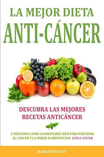 La Mejor Dieta Anti-Cancer: Descubra Las Mejores Recetas Anticancer: Descubra Como Alimentarse Bien Para Prevenir el Cancer y La Mejor Alimentacion Anti Cancer