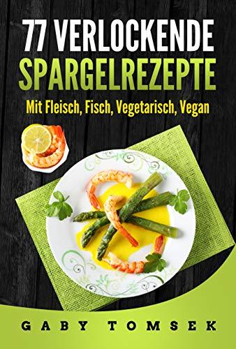 77 verlockende Spargelrezepte: Mit Fleisch, Fisch, Vegetarisch, Vegan