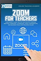 Zoom for Teachers: A Beginner's Guide for the 2020 Remote Working, Meetings, Webinars, Classrooms, Video Conferencing, and Business Tools for Teaching Online