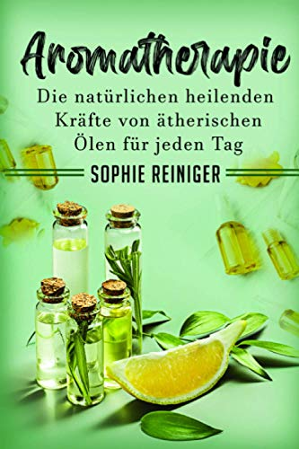 Aromatherapie: Die natürlichen heilenden Kräfte von ätherischen Ölen für jeden Tag