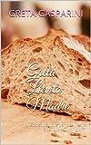 Greta Lievito Madre: Metodo infallibile per fare il pane fatto in casa tutti i giorni (Italian Edition)