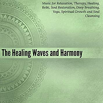 The Healing Waves And Harmony (Music For Relaxation, Therapy, Healing, Reiki, Soul Restoration, Deep Breathing, Yoga, Spiritual Growth And Soul Cleansing)