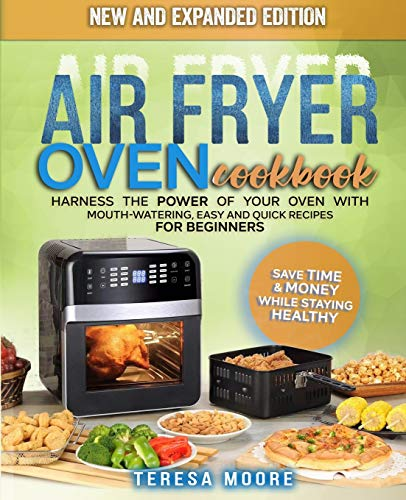Air Fryer Oven Cookbook: Harness the Power of Your Oven With Mouth-Watering, Easy and Quick Recipes for Beginners | Save Time & Money While Staying Healthy