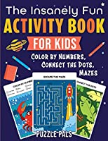 The Insanely Fun Activity Book For Kids: Color By Numbers, Connect The Dots, Mazes