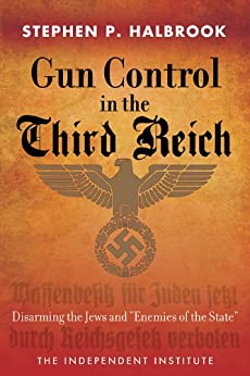 """Gun Control in the Third Reich: Disarming the Jews and """"Enemies of the State"""" by [Stephen P. Halbrook]"""