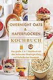 Overnight Oats & Haferflocken Kochbuch: Das große 2 in 1 Kochbuch mit den leckersten Overnight Oats und Haferflocken Rezepten
