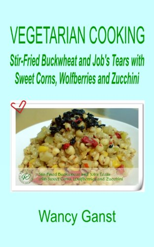 Vegetarian Cooking: Stir-Fried Buckwheat and Job's Tears with Sweet Corns, Wolfberries and Zucchini (Vegetarian Cooking - Vegetables and Fruits Book 299) (English Edition)