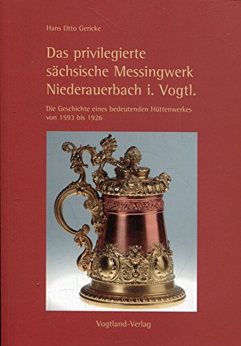 Das privilegierte sächsische Messingwerk Niederauerbach im Vogtland: Die Geschichte eines bedeutenden Hüttenwerkes von 1593 bis 1926