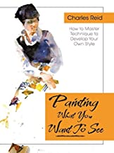 Painting What (You Want) to See: Forty-Six Lessons, Assignments, and Painting Critiques on Watercolor and Oil by Charles R...