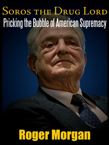 SOROS: THE DRUG LORD. PRICKING THE BUBBLE OF AMERICAN SUPREMACY ...