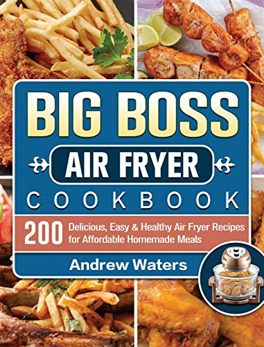 Big Boss Air Fryer Cookbook: 200 Delicious, Easy & Healthy Air Fryer Recipes for Affordable Homemade Meals