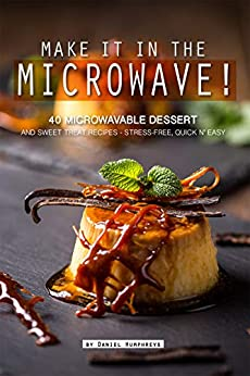 Make it in the Microwave!: 40 Microwavable Dessert and Sweet Treat Recipes – Stress-Free, Quick n' Easy by [Daniel Humphreys]