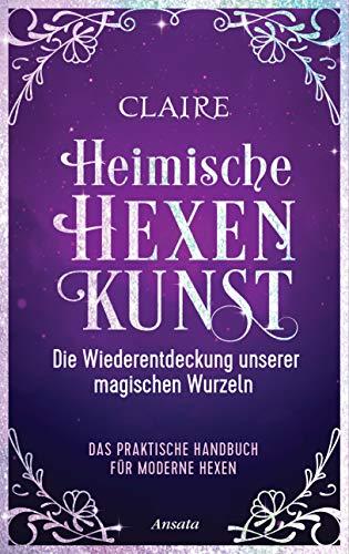 Heimische Hexenkunst: Die Wiederentdeckung unserer magischen Wurzeln. Das praktische Handbuch für moderne Hexen