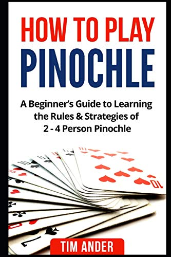 How to Play Pinochle: A Beginner's Guide to Learning the Rules & Strategies of 2 - 4 Person Pinochle