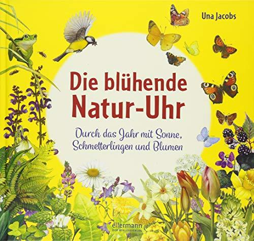 Die blühende Natur-Uhr: Durch das Jahr mit Sonne, Schmetterlingen und Blumen