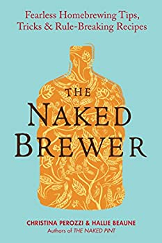 The Naked Brewer  Fearless Homebrewing Tips Tricks & Rule-breaking Recipes