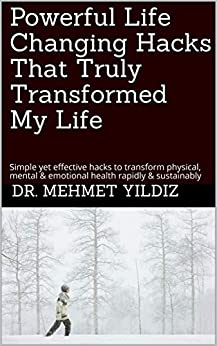 [Dr. Mehmet Yildiz]のPowerful Life Changing Hacks That Truly Transformed My Life: Simple yet effective hacks to transform physical, mental & emotional health rapidly & sustainably ... & Wellbeing Book 1) (English Edition)