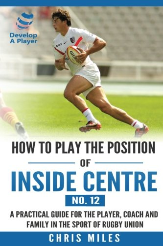 How to play the position of Inside Centre (No. 12): A practical guide for the player, coach and family in the sport of rugby union (Develop A Player Rugby Union manuals) (Volume 12)