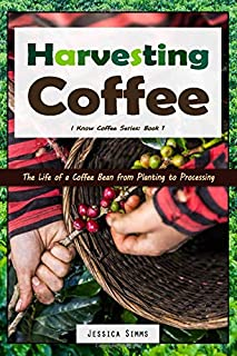 Harvesting Coffee: The Life of a Coffee Bean from Planting to Processing (I Know Coffee)
