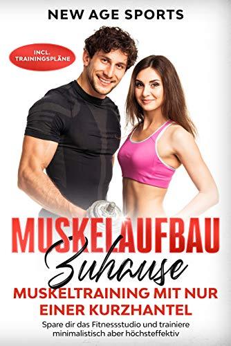 Muskelaufbau Zuhause - Muskeltraining mit nur einer Kurzhantel: Spare dir das Fitnessstudio und trainiere minimalistisch aber höchsteffektiv