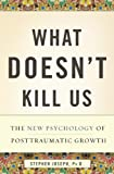 Image of What Doesn't Kill Us: The New Psychology of Posttraumatic Growth