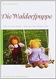 Die Waldorfpuppe: Anleitung zu ihrer Herstellung und zum Nähen ihrer Kleider. Mit vielen...